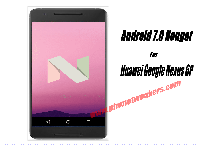 [Download] Official Huawei Google Nexus 6P Android 7.0 Nougat Firmware 3